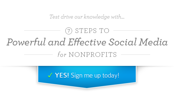 Test drive our knowledge with... 7 Steps to Powerful and Effective Social Media for Nonprofits